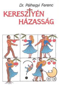 """Dr. Pálhegyi Ferenc: """"Keresztyén Házasság"""""""